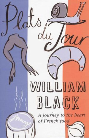 Plats Du Jour : A Journey To The Heart Of French Food - William Black