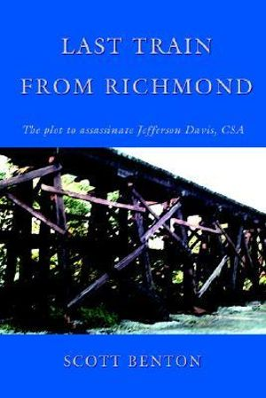 Last Train From Richmond: The plot to assassinate Jefferson Davis, CSA Scott Benton