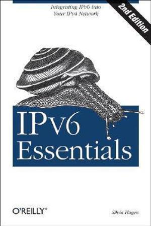 IPv6 Essentials : Integrating IPv6 into Your IPv4 Network - Silvia Hagen