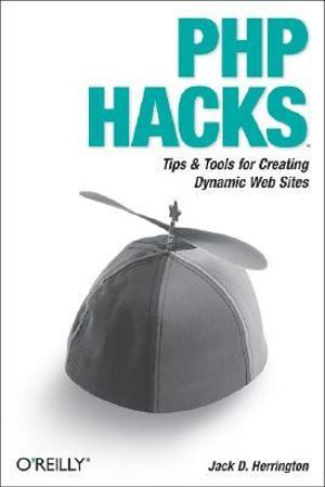 PHP Hacks : Tips & Tools for Creating Dynamic Web Sites - Jack Herrington
