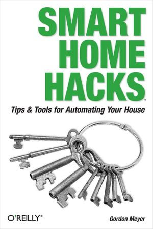 Smart Home Hacks : Tips & Tools for Automating Your House - Gordon Meyer