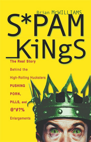 Spam Kings, Hardcover Edition : The Real Story Behind the High-Rolling Hucksters Pushing Porn, Pills, and %*@)# Enlargements - Brian S. McWilliams