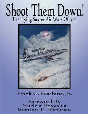 Shoot Them Down! - The Flying Saucer Air Wars Of 1952 Jr, Frank Feschino