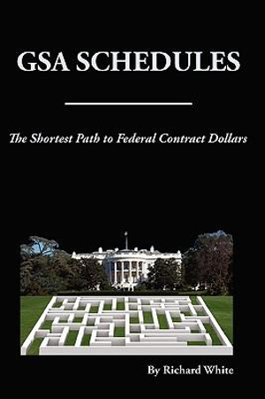 GSA Schedules: The Shortest Path to Federal Sales (Federal Sales Book Series) Richard White