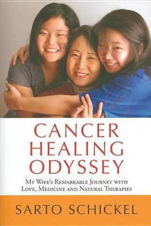 Cancer Healing Odyssey : My Wife's Remarkable Journey with Love, Medicine and Natural Therapies - Sarto Schickel