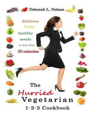 The Hurried Vegetarian 1-2-3 : Delicious 3-Step Vegetarian Meals in Less Than 30 Minutes - Deborah L Nelson