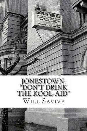 Jonestown : Don't Drink the Kool-Aid (the Complete Story Behind the Mysterious Jim Jones & His Exodus to Guyana) - Will Savive