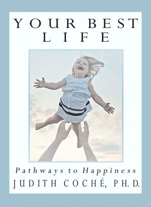 Your Best Life : Pathways to Happiness - Judith Phd Phd Coche