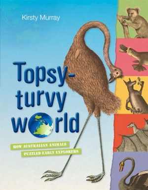 Topsy Turvy World : How Australian Animals Puzzled Early Explorers - Kirsty Murray