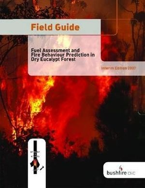 Field Guide: Fire in Dry Eucalypt Forest: Fuel Assessment and Fire Behaviour Prediction in Dry Eucalypt Forest J. S. Gould, W. L. McCaw, N. P. Cheney and P. F. Ellis