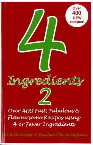 4 Ingredients 2 : Over 400 Fast, Fabulous and Flavoursome Recipes Using 4 or Fewer Ingredients - Kim McCosker