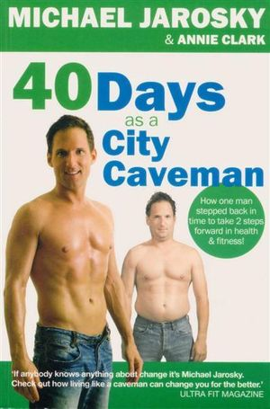 40 Days As a Caveman : How One Man Stepped Back in Time to Take 2 Steps Forward in Health and Fitness - Michael J. Jarosky