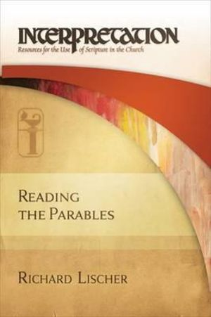 Reading the Parables : Interpretation: Resources for the Use of Scripture in the Church - Richard Lischer