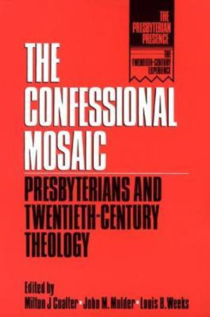 The Confessional Mosaic : Presbyterians and Twentieth-Century Theology - Milton J. Coalter