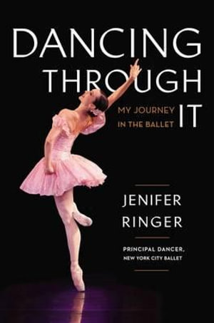 Dancing Through It : My Journey in the Ballet - Jenifer Ringer