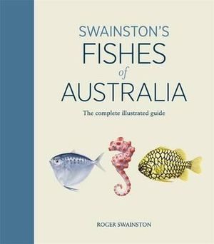 Swainston's Fishes of Australia  : The Complete Illustrated Guide - Roger Swainston
