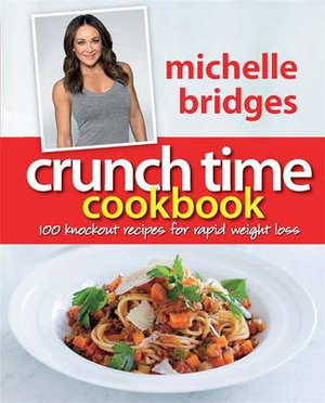 Crunch Time Cookbook :  100 Knockout Recipes For Rapid Weight Loss - Michelle Bridges