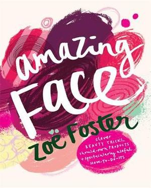 Amazing Face : Clever beauty tricks, should-own products + spectacularly useful how-to-do-its - Zoe Foster