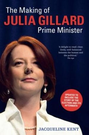 The Making of Julia Gillard : Prime Minister  - Jacqueline Kent