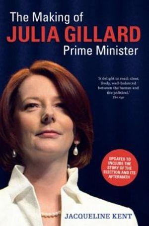 The Making of Julia Gillard : Prime Minister  - Jacqueline Kent