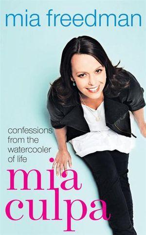 Mia Culpa : Confessions from the Watercooler of Life - Mia Freedman