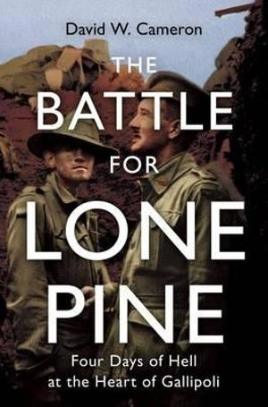 The Battle for Lone Pine : Four Days of Hell at the Heart of Gallipoli - David Cameron