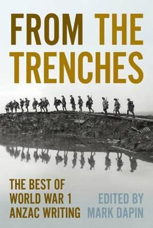 From the Trenches : The Best ANZAC Writing of World War One - Mark Dapin