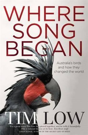 Where Song Began - No More Signed Copies Available!* : Australia's Birds and How They Changed the World - Tim Low