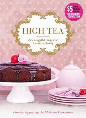 High Tea : 200 Delightful Recipes for Friends and Family - McGrath Foundation