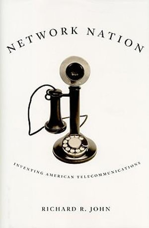 Network Nation : Inventing American Telecommunications - Richard R. John
