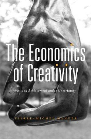 The Economics of Creativity : Art and Achievement Under Uncertainty - Pierre-Michel Menger