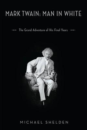 Mark Twain: Man in White : The Grand Adventure of His Final Years - Michael Shelden