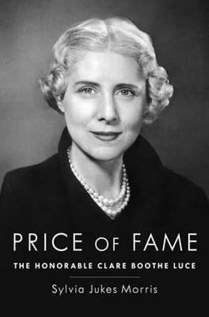 Price of Fame : The Honorable Clare Boothe Luce - Sylvia Jukes Morris
