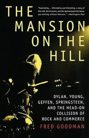 The Mansion on the Hill : Dylan, Young, Geffen, Springsteen, and the Head-on Collision of Rock and Commerce - Fred Goodman