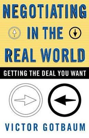 Negotiating in the Real World : Getting the Deal You Want - Gotbaum