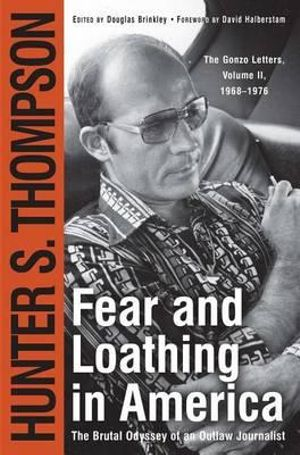 Fear and Loathing in America : The Brutal Odyssey of an Outlaw Journalist, 1968-1976 - Hunter S Thompson