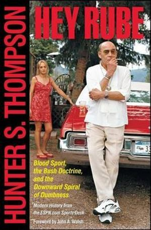 Hey Rube : Blood Sport, the Bush Doctrine, and the Downward Spiral of Dumbness - Hunter S Thompson