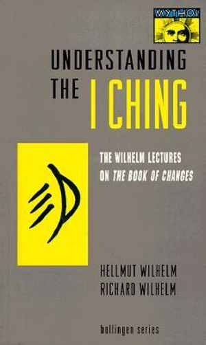 Understanding the I Ching : The Wilhelm Lectures on the Book of Changes - Hellmut Wilhelm