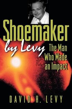 Shoemaker by Levy : The Man Who Made an Impact - David H. Levy