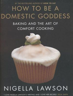 How to Be a Domestic Goddess : Baking and the Art of Comfort Cooking :  Baking and the Art of Comfort Cooking - Nigella Lawson