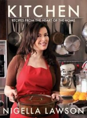 Kitchen :  Recipes from the Heart of the Home - Nigella Lawson