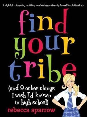 Find Your Tribe (And Nine Other Things I Wish I'd Known In High School) :  (And 9 Other Things I Wish I'd Known in High School) - Rebecca Sparrow