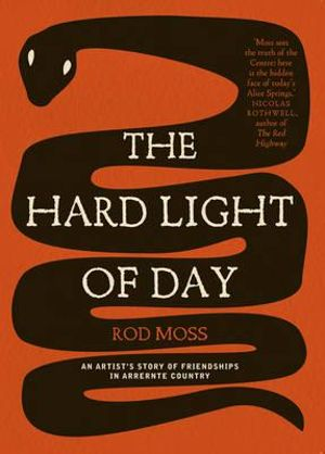 The Hard Light of Day : An Artist's Story of Friendships in Arrernte Country - Rod Moss