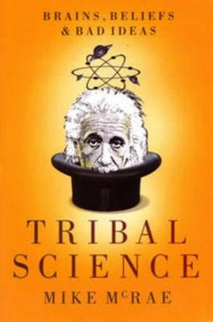 Tribal Science : Brains, Beliefs and Bad Ideas - Mike McRae