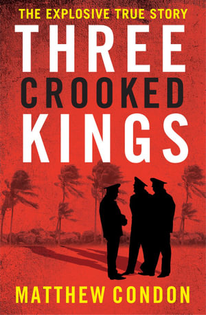 Three Crooked Kings : Terry Lewis, the Rat Pack and the True Story of Crime and Corruption in Queensland - Matthew Condon