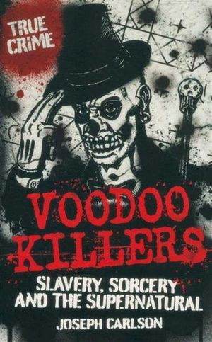 Voodoo Killers : True Crime - Slavery, Sorcery And The Supernatural - Joseph Carlson
