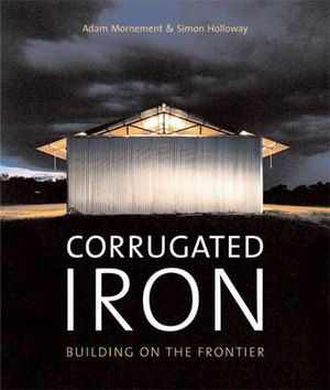 Corrugated Iron : Building on the Frontier - Adam Mornement