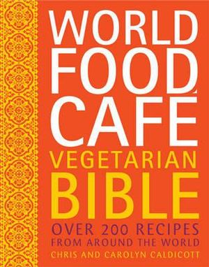 World Food Cafe Vegetarian Bible : Over 200 Recipes from Around the World - Chris Caldicott