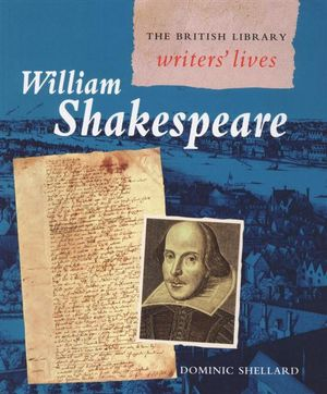 William Shakespeare : The British Library : Writers' Lives - Dominic Shellard