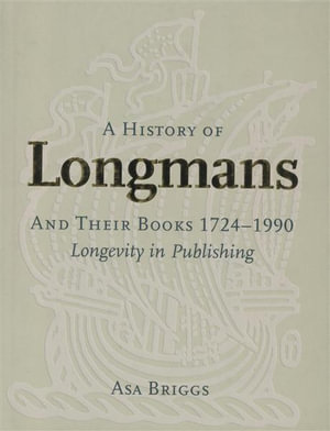 A History of Longmans and Their Books 1724-1990 : Longevity in Publishing - Asa Briggs